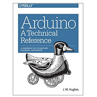 O'Reilly Arduino: A Technical Reference: A Handbook for Technicians, Engineers, and Makers, 1st Edition